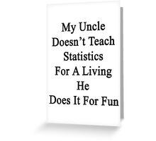 My Uncle Doesn't Teach Statistics For A Living He Does It For Fun Greeting Card