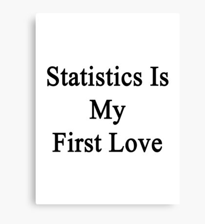 Statistics Is My First Love Canvas Print