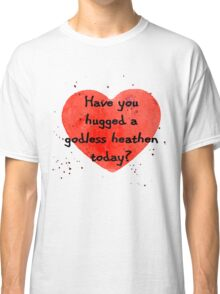 Have you hugged a godless heathen today? Classic T-Shirt