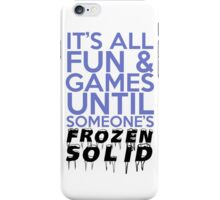 It's All Fun and Games Until Someone's Frozen Solid iPhone Case/Skin
