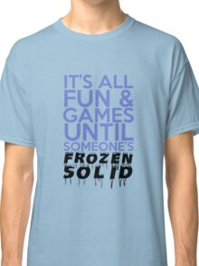 It's All Fun and Games Until Someone's Frozen Solid Classic T-Shirt