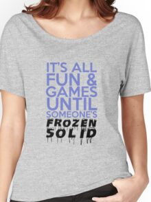 It's All Fun and Games Until Someone's Frozen Solid Women's Relaxed Fit T-Shirt