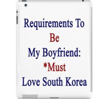 Requirements To Be My Boyfriend: *Must Love South Korea  iPad Case/Skin