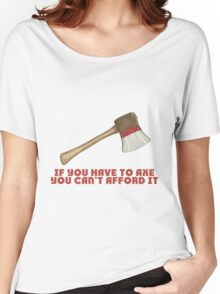 If You Have to Axe, You Can't Afford It Women's Relaxed Fit T-Shirt