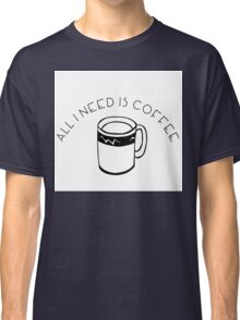 All I Need Is Coffee Classic T-Shirt