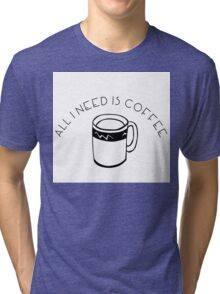 All I Need Is Coffee Tri-blend T-Shirt