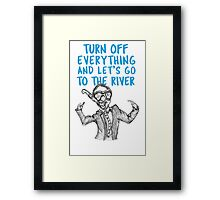 Turn off everything and let's go to the river Framed Print