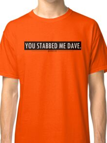 You stabbed me dave! Black Classic T-Shirt