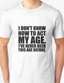 I don't know how to act my age. Unisex T-Shirt