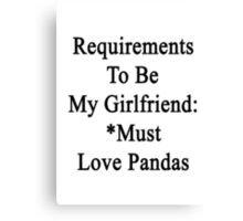 Requirements To Be My Girlfriend: *Must Love Pandas  Canvas Print