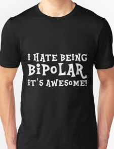 i hate being bipolar it's awesome Unisex T-Shirt