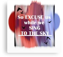 So excuse us while we sing to the sky! Canvas Print