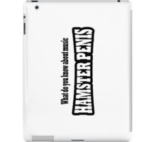 What do you know about music HAMSTER PENIS iPad Case/Skin