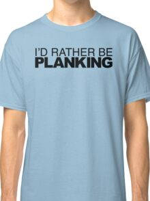 I'd Rather be Planking Classic T-Shirt