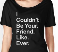 I Couldn't Be Your Friend Like Ever Women's Relaxed Fit T-Shirt