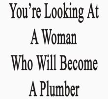 You're Looking At A Woman Who Will Become A Plumber  by supernova23