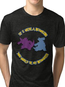 If I were a Nidoking, you would be my Nidoqueen Tri-blend T-Shirt