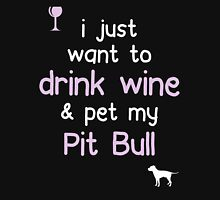 I just want to drink wine and pet my Pit Bull Unisex T-Shirt
