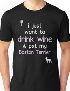 I just want to drink wine and pet my Boston terrier Unisex T-Shirt