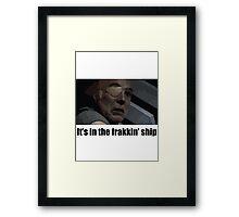 It's in the frakkin' ship - Saul Tigh Framed Print