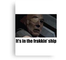 It's in the frakkin' ship - Saul Tigh Canvas Print