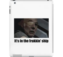 It's in the frakkin' ship - Saul Tigh iPad Case/Skin