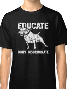 Educate Don't Discriminate Funny Pit Bull Dog Lover Classic T-Shirt