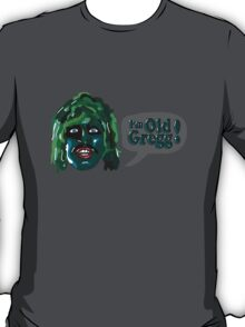 I'm Old Gregg - Do you love me? - The Mighty Boosh T-Shirt