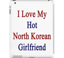 I Love My Hot North Korean Girlfriend  iPad Case/Skin