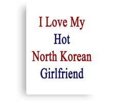 I Love My Hot North Korean Girlfriend  Canvas Print
