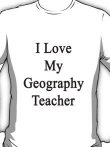 I Love My Geography Teacher  T-Shirt