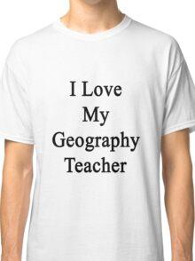 I Love My Geography Teacher  Classic T-Shirt