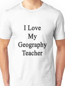 I Love My Geography Teacher  Unisex T-Shirt
