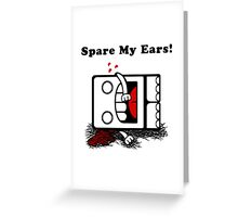 Spare My Ears! Greeting Card