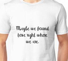 Maybe we found love Unisex T-Shirt