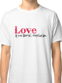 Love, If you find it...don't let go. Classic T-Shirt