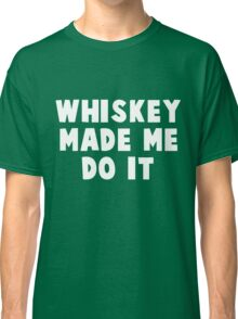 Whiskey Made Me Do It white Classic T-Shirt