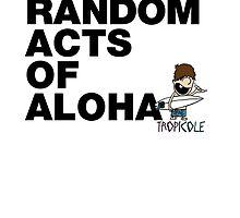 Practice Random Acts of Aloha by tropicole