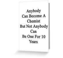Anybody Can Become A Chemist But Not Anybody Can Be One For 10 Years Greeting Card