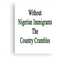 Without Nigerian Immigrants The Country Crumbles  Canvas Print