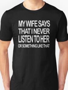 My Wife Says That I Never Listen To Her Unisex T-Shirt