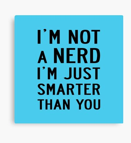 I'M NOT A NERD I'M JUST SMARTER THAN YOU Canvas Print