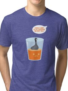 CAN I GET A LIL GOOSE IN MY OJ? Tri-blend T-Shirt