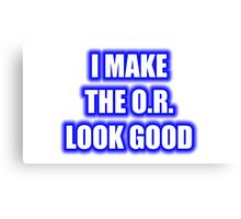 I Make The O.R. Look Good Canvas Print