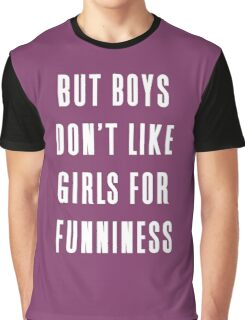 But boys don't like girls for funniness Graphic T-Shirt