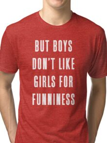 But boys don't like girls for funniness Tri-blend T-Shirt