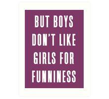But boys don't like girls for funniness Art Print