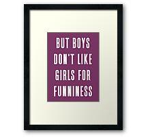 But boys don't like girls for funniness Framed Print