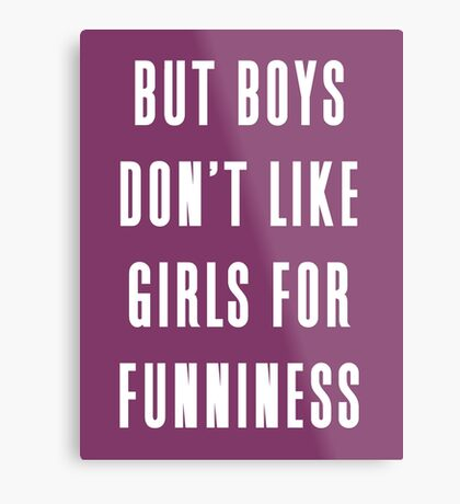But boys don't like girls for funniness Metal Print