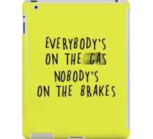 Everybody's On The Gas, Nobody's On The Brakes iPad Case/Skin